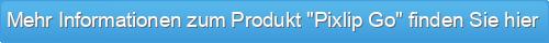 """Mehr Informationen zum Produkt """"Pixlip Go"""" finden Sie hier"""