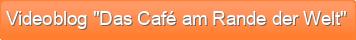 "Videoblog ""Das Café am Rande der Welt"""